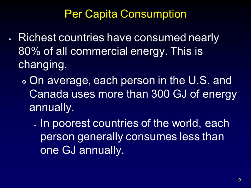 9 Per Capita Consumption Richest countries have consumed nearly 80% of all commercial energy. This is changing.  On average, each person in the U.S.
