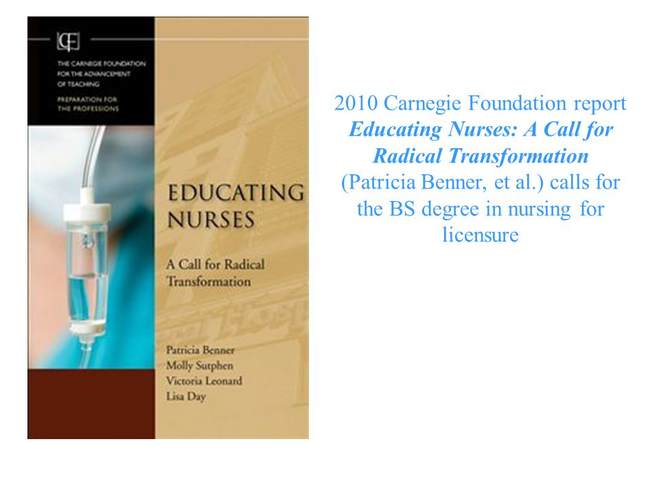 2010 Carnegie Foundation report Educating Nurses: A Call for Radical Transformation (Patricia Benner, et al.) calls for the BS degree in nursing for l
