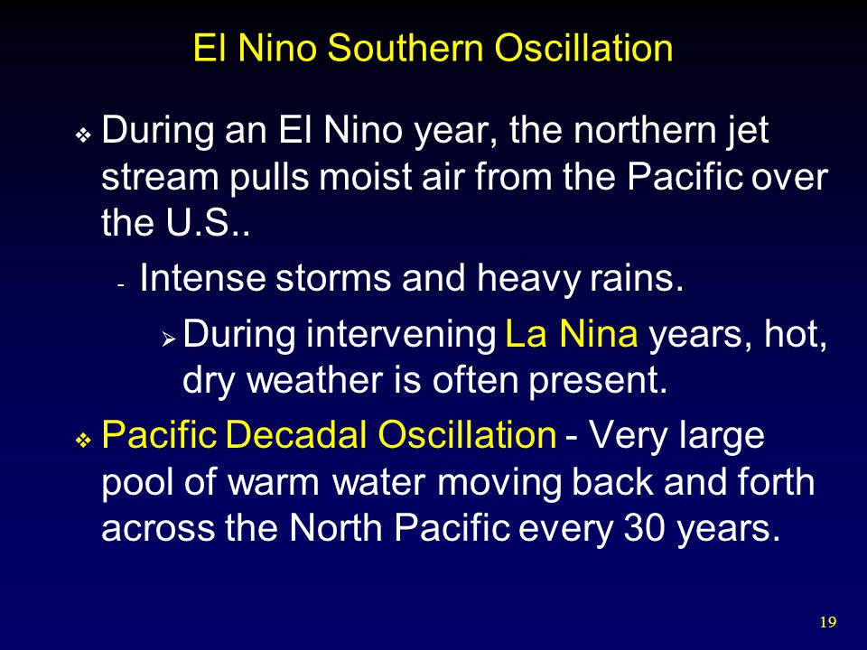 19 El Nino Southern Oscillation  During an El Nino year, the northern jet stream pulls moist air from the Pacific over the U.S..