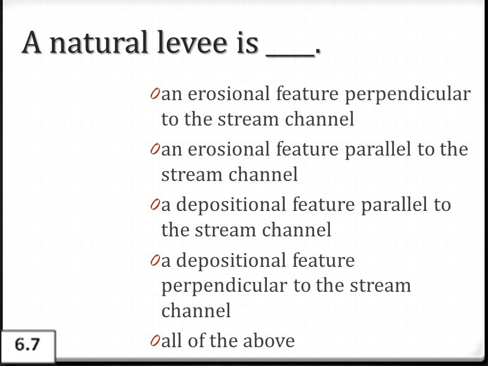 A natural levee is ____. 0 an erosional feature perpendicular to the stream channel 0 an erosional feature parallel to the stream channel 0 a depositi