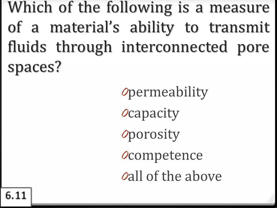 Which of the following is a measure of a material's ability to transmit fluids through interconnected pore spaces? 0 permeability 0 capacity 0 porosit