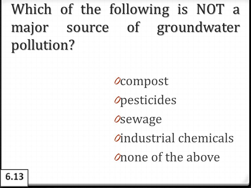 Which of the following is NOT a major source of groundwater pollution? 0 compost 0 pesticides 0 sewage 0 industrial chemicals 0 none of the above