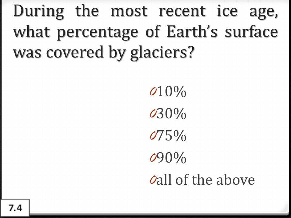 During the most recent ice age, what percentage of Earth's surface was covered by glaciers? 0 10% 0 30% 0 75% 0 90% 0 all of the above