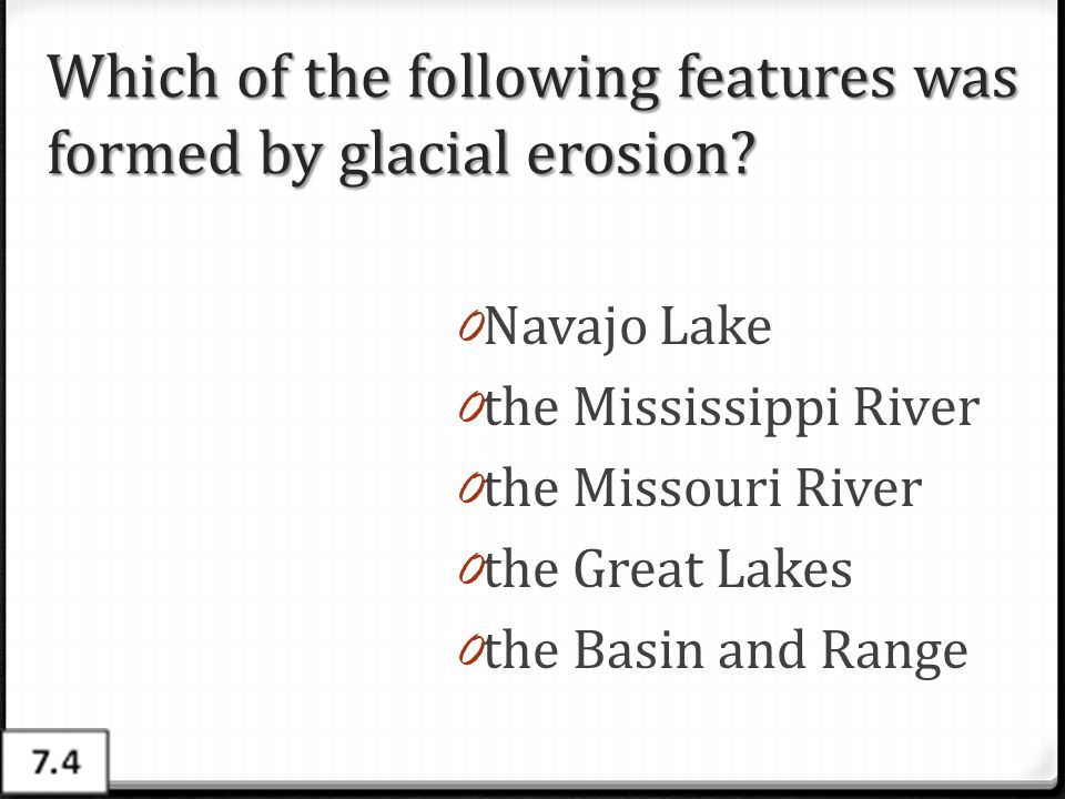 Which of the following features was formed by glacial erosion? 0 Navajo Lake 0 the Mississippi River 0 the Missouri River 0 the Great Lakes 0 the Basi
