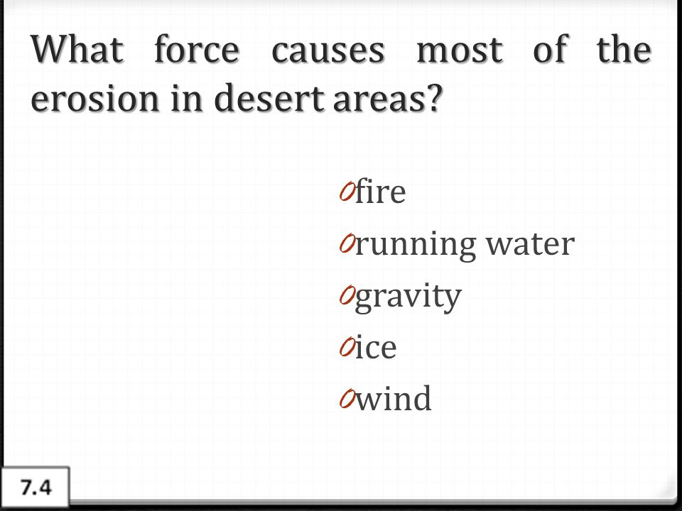 What force causes most of the erosion in desert areas? 0 fire 0 running water 0 gravity 0 ice 0 wind