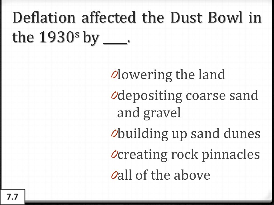 Deflation affected the Dust Bowl in the 1930 s by ____. 0 lowering the land 0 depositing coarse sand and gravel 0 building up sand dunes 0 creating ro