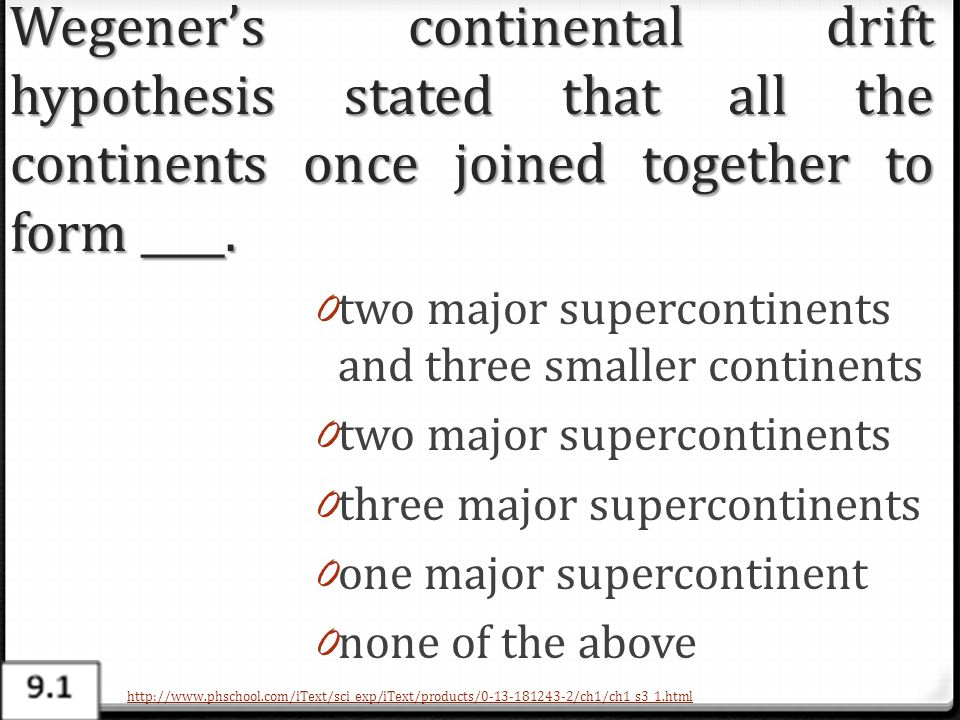 Wegener's continental drift hypothesis stated that all the continents once joined together to form ____. 0 two major supercontinents and three smaller