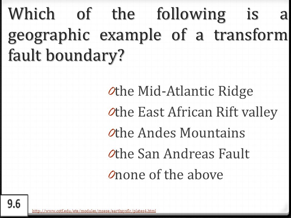 Which of the following is a geographic example of a transform fault boundary? 0 the Mid-Atlantic Ridge 0 the East African Rift valley 0 the Andes Moun