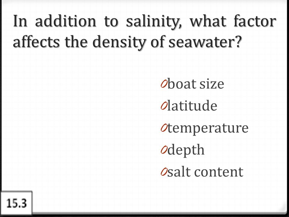 In addition to salinity, what factor affects the density of seawater? 0 boat size 0 latitude 0 temperature 0 depth 0 salt content