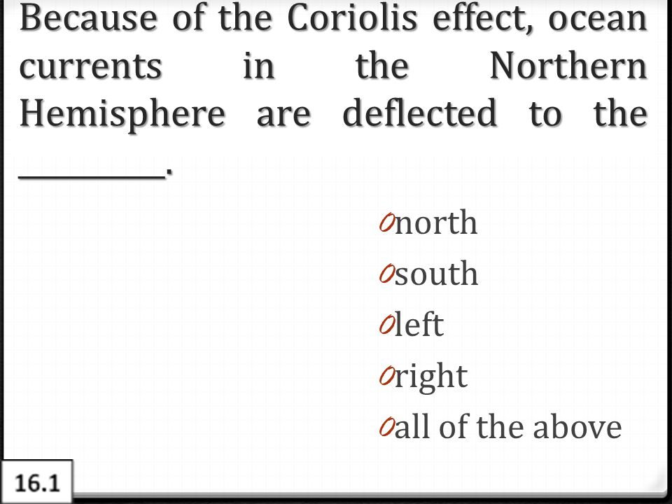Because of the Coriolis effect, ocean currents in the Northern Hemisphere are deflected to the __________. 0 north 0 south 0 left 0 right 0 all of the