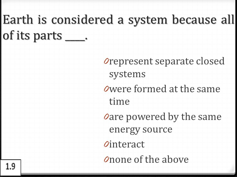 Earth is considered a system because all of its parts ____. 0 represent separate closed systems 0 were formed at the same time 0 are powered by the sa