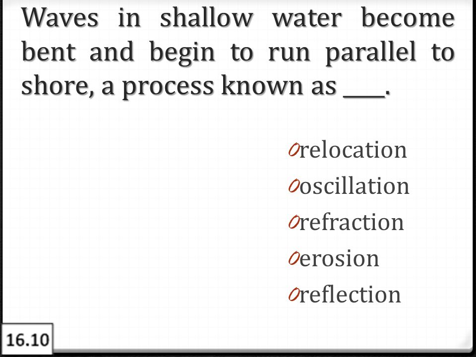 Waves in shallow water become bent and begin to run parallel to shore, a process known as ____. 0 relocation 0 oscillation 0 refraction 0 erosion 0 re