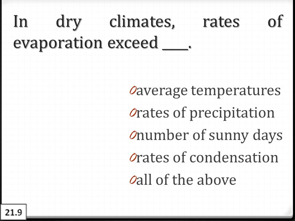 In dry climates, rates of evaporation exceed ____. 0 average temperatures 0 rates of precipitation 0 number of sunny days 0 rates of condensation 0 al