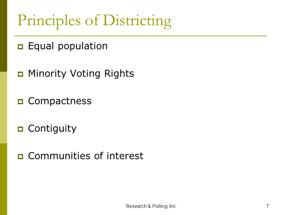 Research & Polling, Inc.7 Principles of Districting  Equal population  Minority Voting Rights  Compactness  Contiguity  Communities of interest