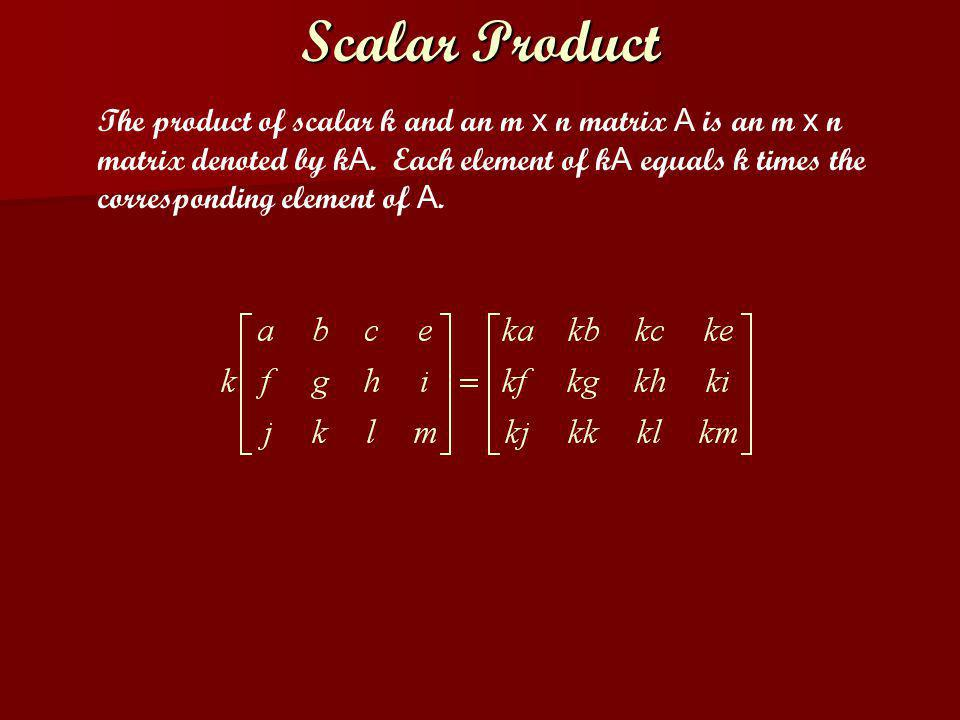 Scalar Product The product of scalar k and an m x n matrix A is an m x n matrix denoted by k A. Each element of k A equals k times the corresponding e