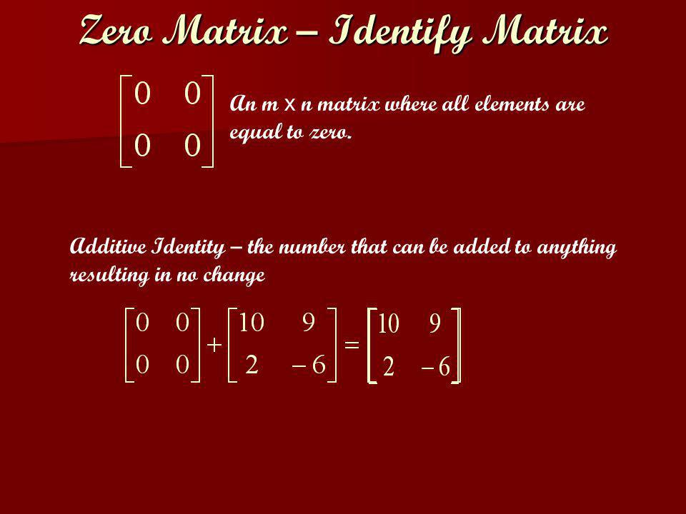 Additive Identity – the number that can be added to anything resulting in no change Zero Matrix – Identify Matrix An m x n matrix where all elements are equal to zero.