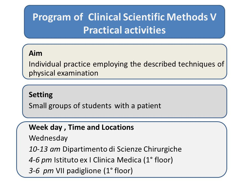 Program of Clinical Scientific Methods V Practical activities Aim Individual practice employing the described techniques of physical examination Setting Small groups of students with a patient Week day, Time and Locations Wednesday 10-13 am Dipartimento di Scienze Chirurgiche 4-6 pm Istituto ex I Clinica Medica (1° floor) 3-6 pm VII padiglione (1° floor)
