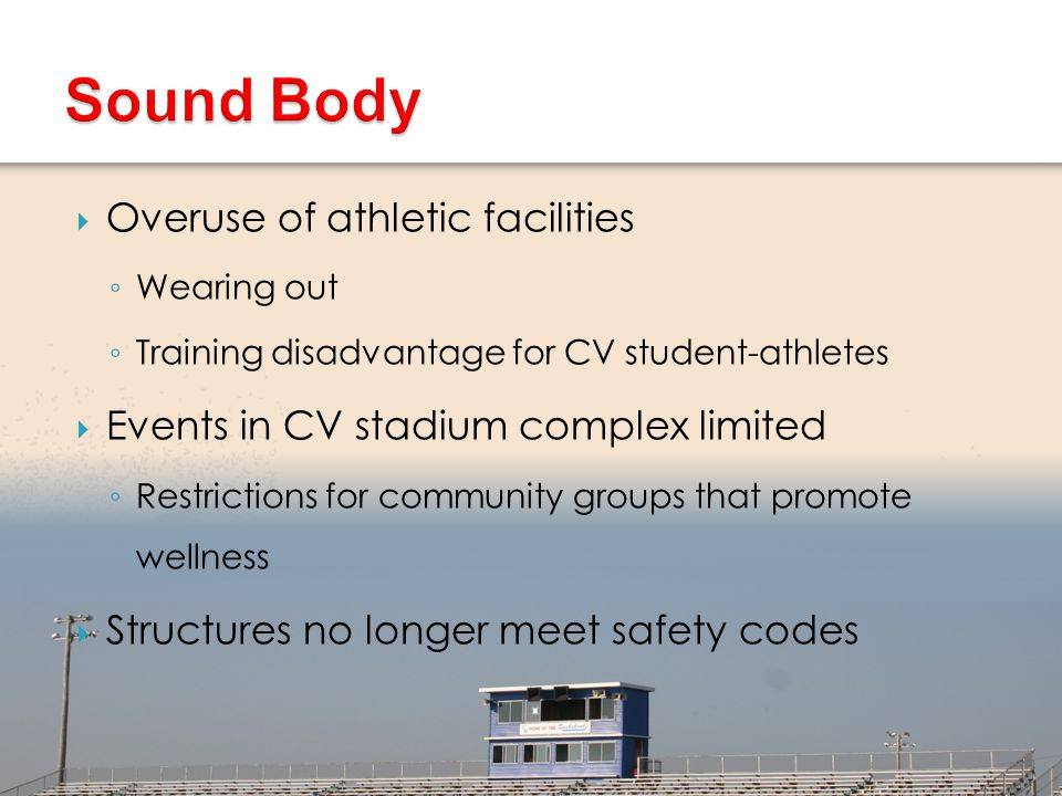  Establish modern, durable facilities on par with CV's academic resources ◦ Only areas NOT renovated in the last 20 years are CV's outdoor athletic facilities and fields  Bleaches replaced/upgraded for safety  Synthetic turf able to absorb frequent use  Host diverse athletic, cultural, community events  Revenue possibilities