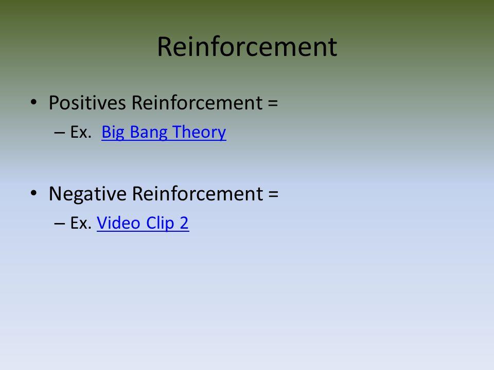Reinforcement Positives Reinforcement = – Ex.