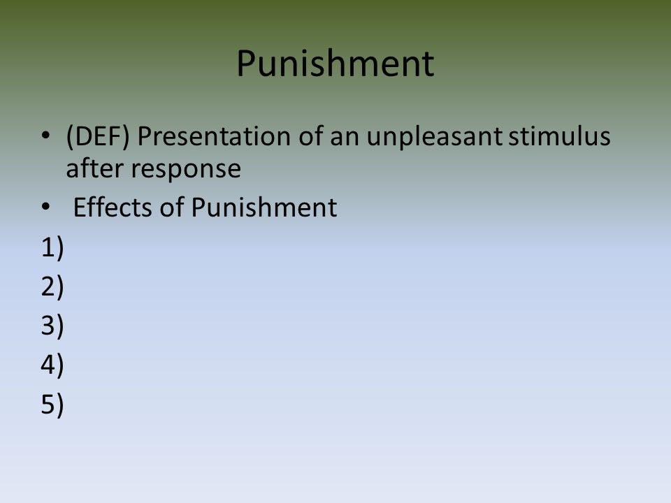 Punishment (DEF) Presentation of an unpleasant stimulus after response Effects of Punishment 1) 2) 3) 4) 5)