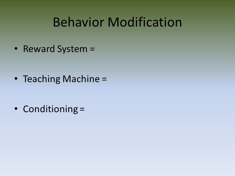 Behavior Modification Reward System = Teaching Machine = Conditioning =