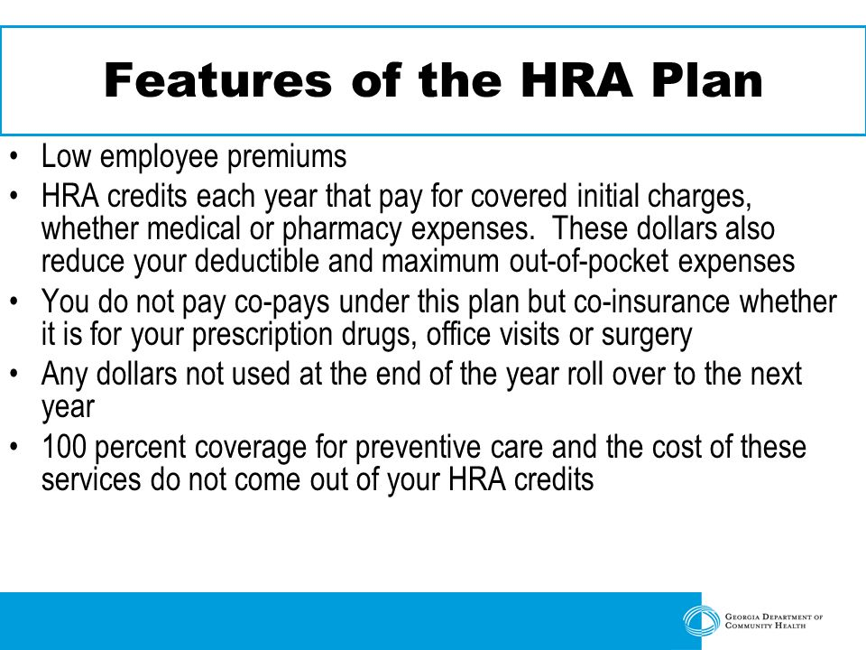 Features of the HRA Plan Low employee premiums HRA credits each year that pay for covered initial charges, whether medical or pharmacy expenses.