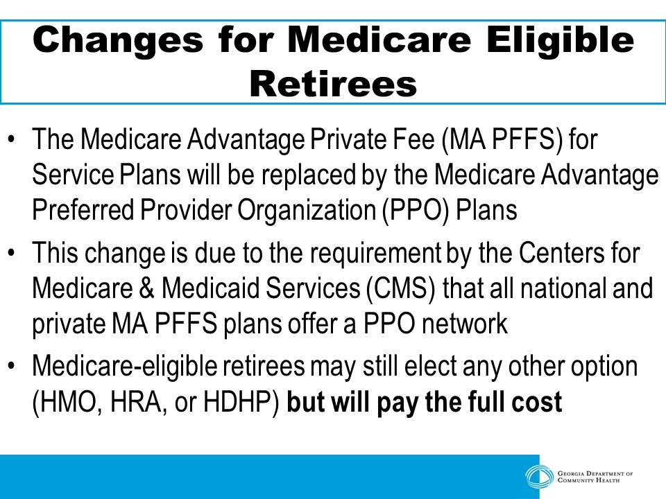 Changes for Medicare Eligible Retirees The Medicare Advantage Private Fee (MA PFFS) for Service Plans will be replaced by the Medicare Advantage Preferred Provider Organization (PPO) Plans This change is due to the requirement by the Centers for Medicare & Medicaid Services (CMS) that all national and private MA PFFS plans offer a PPO network Medicare-eligible retirees may still elect any other option (HMO, HRA, or HDHP) but will pay the full cost