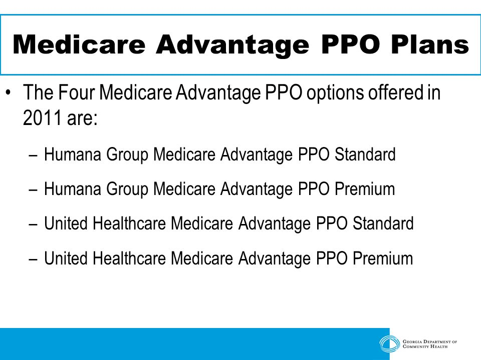 Medicare Advantage PPO Plans The Four Medicare Advantage PPO options offered in 2011 are: –Humana Group Medicare Advantage PPO Standard –Humana Group Medicare Advantage PPO Premium –United Healthcare Medicare Advantage PPO Standard –United Healthcare Medicare Advantage PPO Premium