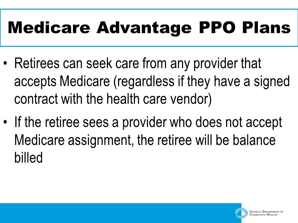 Medicare Advantage PPO Plans Retirees can seek care from any provider that accepts Medicare (regardless if they have a signed contract with the health care vendor) If the retiree sees a provider who does not accept Medicare assignment, the retiree will be balance billed
