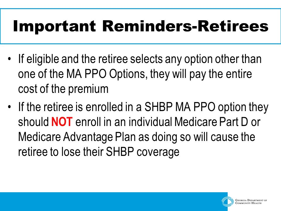 Important Reminders-Retirees If eligible and the retiree selects any option other than one of the MA PPO Options, they will pay the entire cost of the premium If the retiree is enrolled in a SHBP MA PPO option they should NOT enroll in an individual Medicare Part D or Medicare Advantage Plan as doing so will cause the retiree to lose their SHBP coverage