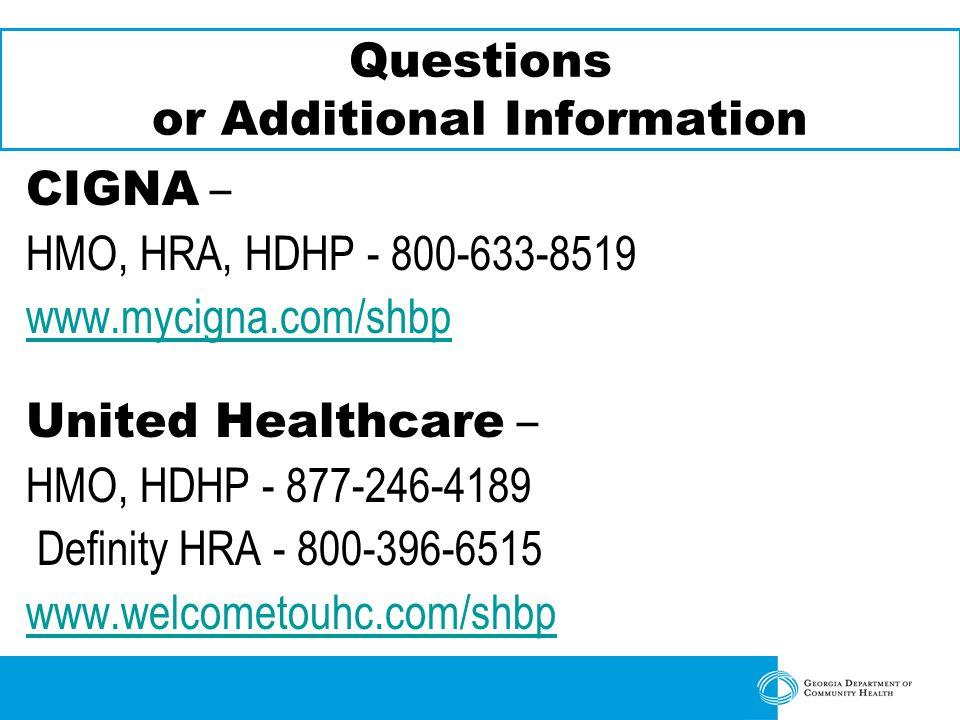 Questions or Additional Information CIGNA – HMO, HRA, HDHP - 800-633-8519 www.mycigna.com/shbp United Healthcare – HMO, HDHP - 877-246-4189 Definity HRA - 800-396-6515 www.welcometouhc.com/shbp