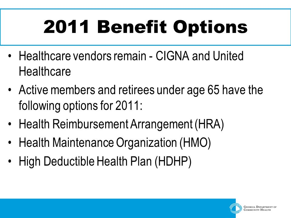 2011 Benefit Options Healthcare vendors remain - CIGNA and United Healthcare Active members and retirees under age 65 have the following options for 2011: Health Reimbursement Arrangement (HRA) Health Maintenance Organization (HMO) High Deductible Health Plan (HDHP)