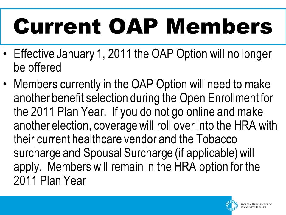 Current OAP Members Effective January 1, 2011 the OAP Option will no longer be offered Members currently in the OAP Option will need to make another benefit selection during the Open Enrollment for the 2011 Plan Year.
