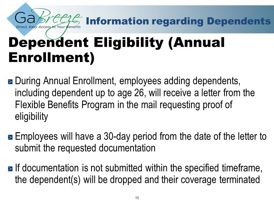 February 2010 15 APRIL 2010 Information regarding Dependents Dependent Eligibility (Annual Enrollment) During Annual Enrollment, employees adding dependents, including dependent up to age 26, will receive a letter from the Flexible Benefits Program in the mail requesting proof of eligibility Employees will have a 30-day period from the date of the letter to submit the requested documentation If documentation is not submitted within the specified timeframe, the dependent(s) will be dropped and their coverage terminated