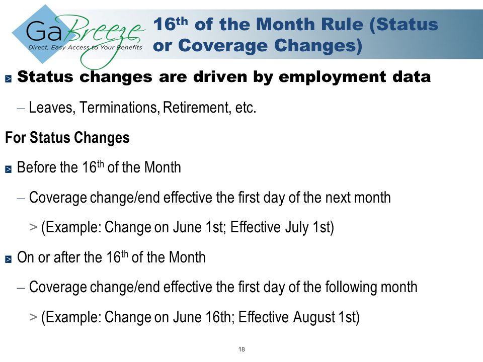 February 2010 18 APRIL 2010 16 th of the Month Rule (Status or Coverage Changes) Status changes are driven by employment data – Leaves, Terminations, Retirement, etc.
