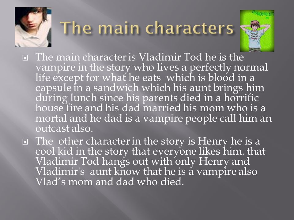  The main character is Vladimir Tod he is the vampire in the story who lives a perfectly normal life except for what he eats which is blood in a capsule in a sandwich which his aunt brings him during lunch since his parents died in a horrific house fire and his dad married his mom who is a mortal and he dad is a vampire people call him an outcast also.