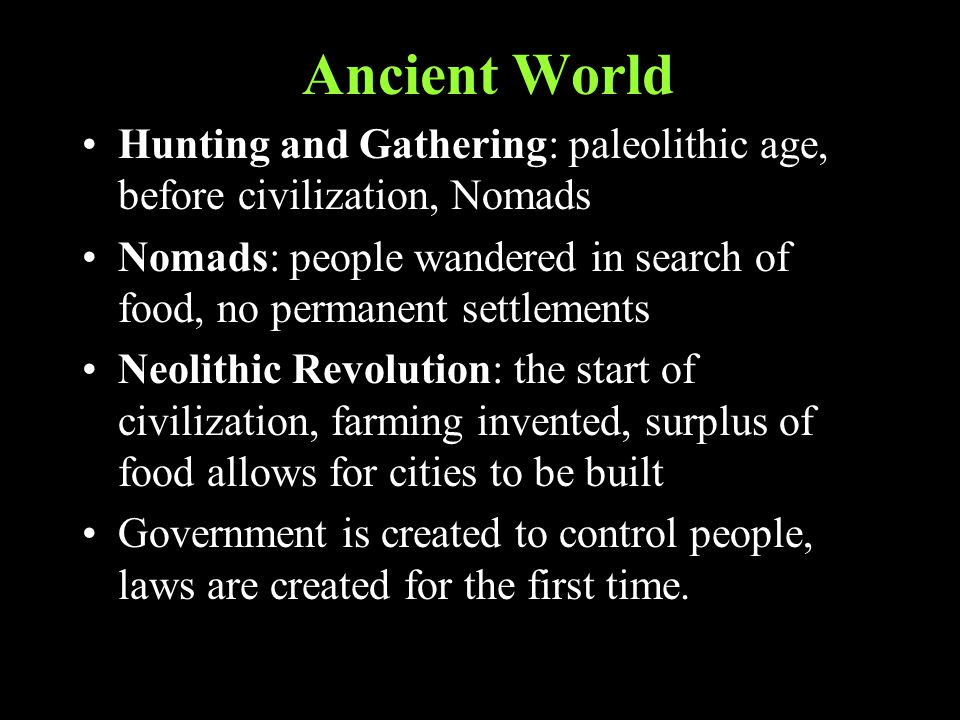 Ancient World Hunting and Gathering: paleolithic age, before civilization, Nomads Nomads: people wandered in search of food, no permanent settlements Neolithic Revolution: the start of civilization, farming invented, surplus of food allows for cities to be built Government is created to control people, laws are created for the first time.