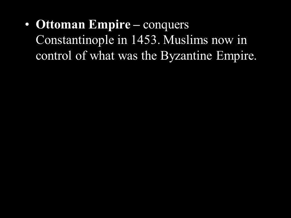 Ottoman Empire – conquers Constantinople in 1453.