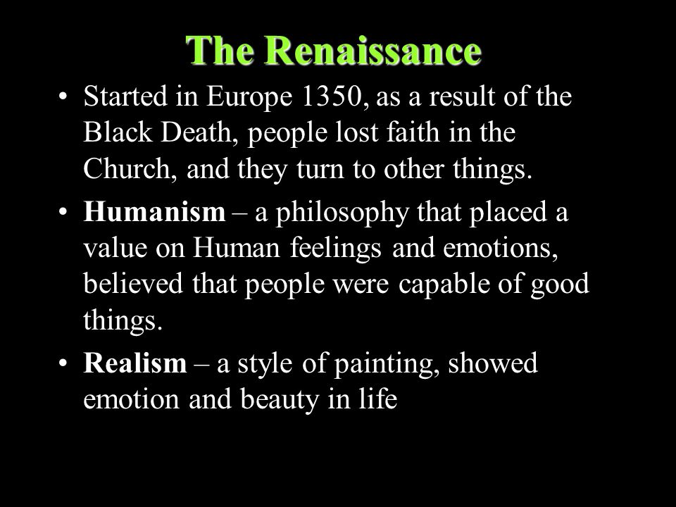 The Renaissance Started in Europe 1350, as a result of the Black Death, people lost faith in the Church, and they turn to other things.