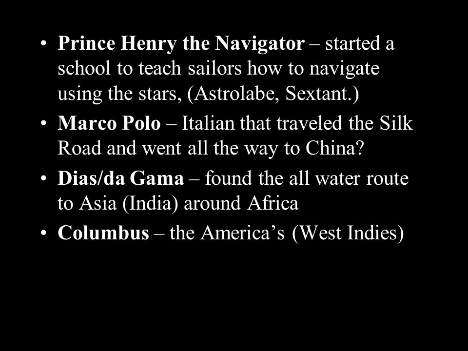 Prince Henry the Navigator – started a school to teach sailors how to navigate using the stars, (Astrolabe, Sextant.) Marco Polo – Italian that traveled the Silk Road and went all the way to China.