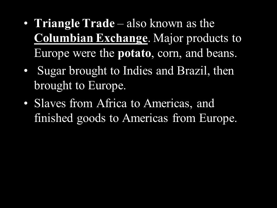 Triangle Trade – also known as the Columbian Exchange.