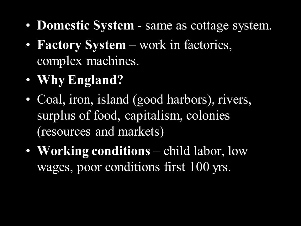 Domestic System - same as cottage system. Factory System – work in factories, complex machines.