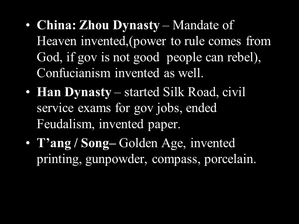 China: Zhou Dynasty – Mandate of Heaven invented,(power to rule comes from God, if gov is not good people can rebel), Confucianism invented as well.
