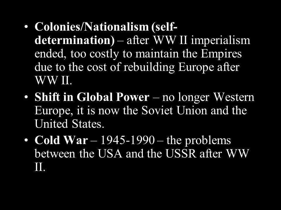 Colonies/Nationalism (self- determination) – after WW II imperialism ended, too costly to maintain the Empires due to the cost of rebuilding Europe after WW II.