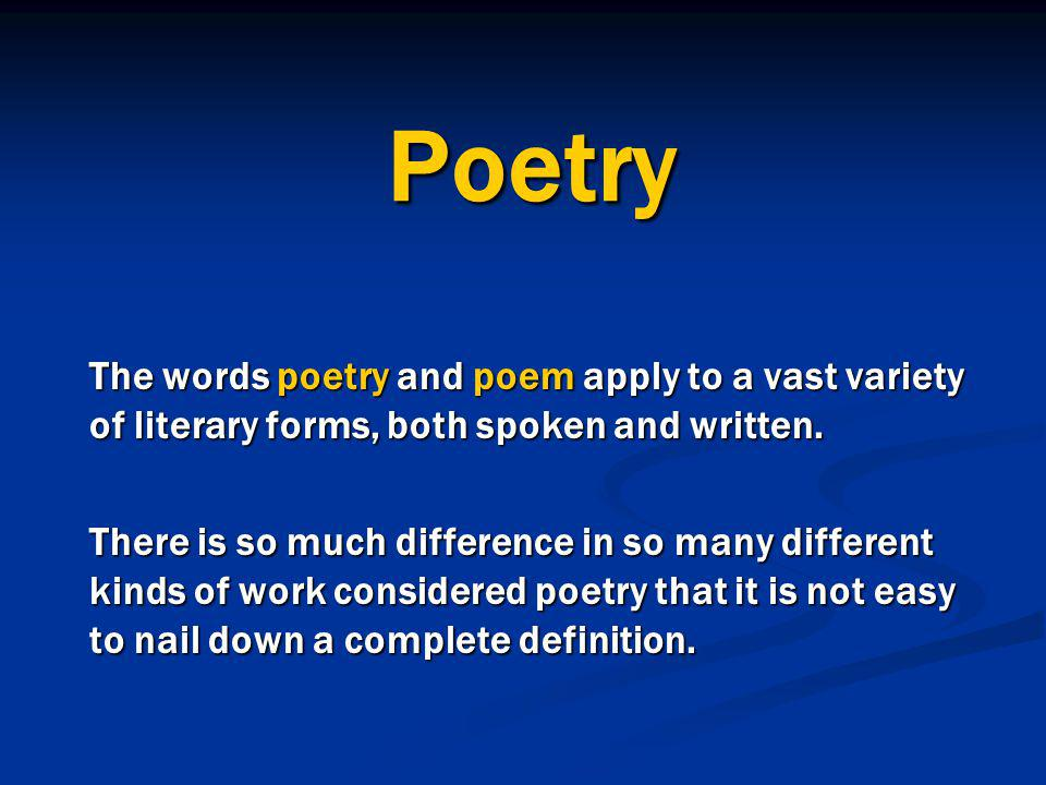 Poetry The words poetry and poem apply to a vast variety of literary forms, both spoken and written. There is so much difference in so many different