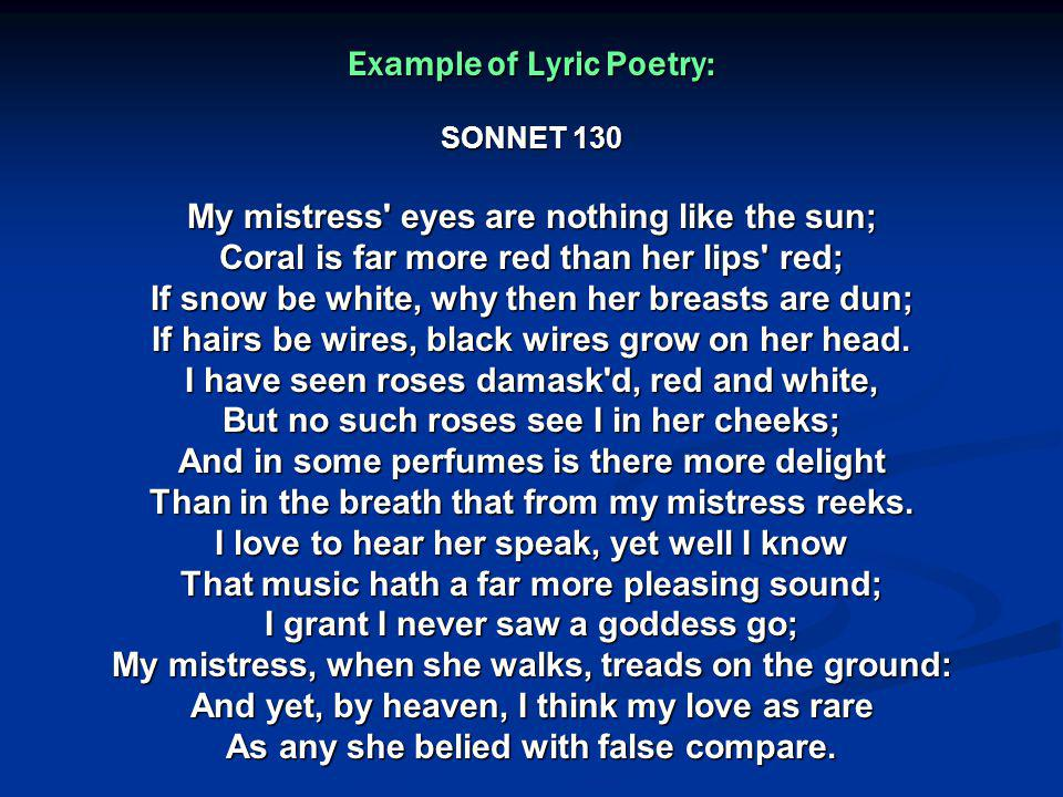 Example of Lyric Poetry: SONNET 130 My mistress eyes are nothing like the sun; Coral is far more red than her lips red; If snow be white, why then her breasts are dun; If hairs be wires, black wires grow on her head.