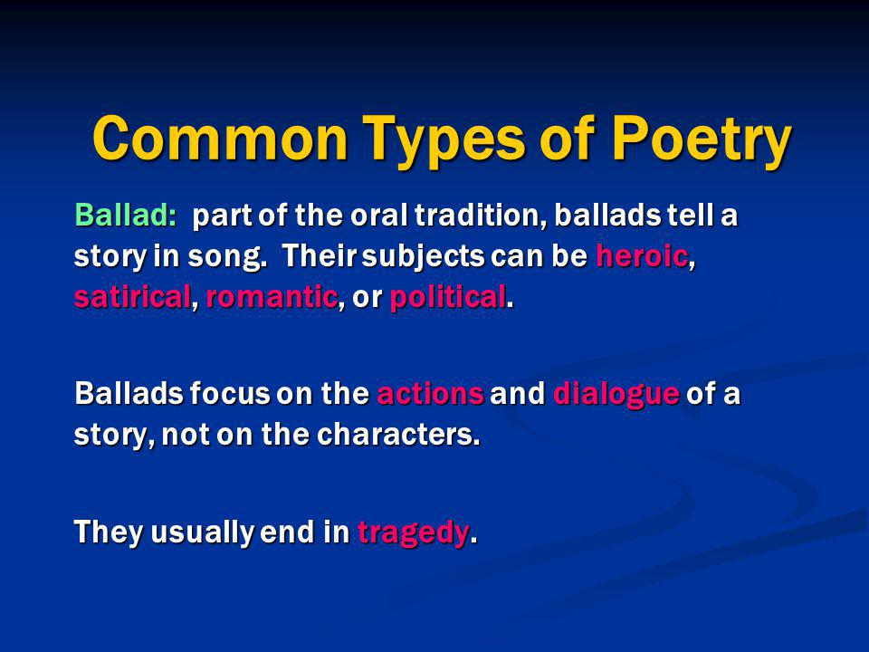 Common Types of Poetry Ballad: part of the oral tradition, ballads tell a story in song. Their subjects can be heroic, satirical, romantic, or politic