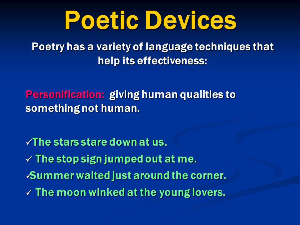Poetic Devices Poetry has a variety of language techniques that help its effectiveness: Personification: giving human qualities to something not human.