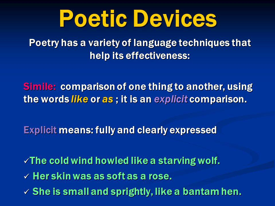 Poetic Devices Poetry has a variety of language techniques that help its effectiveness: Simile: comparison of one thing to another, using the words like or as ; it is an explicit comparison.