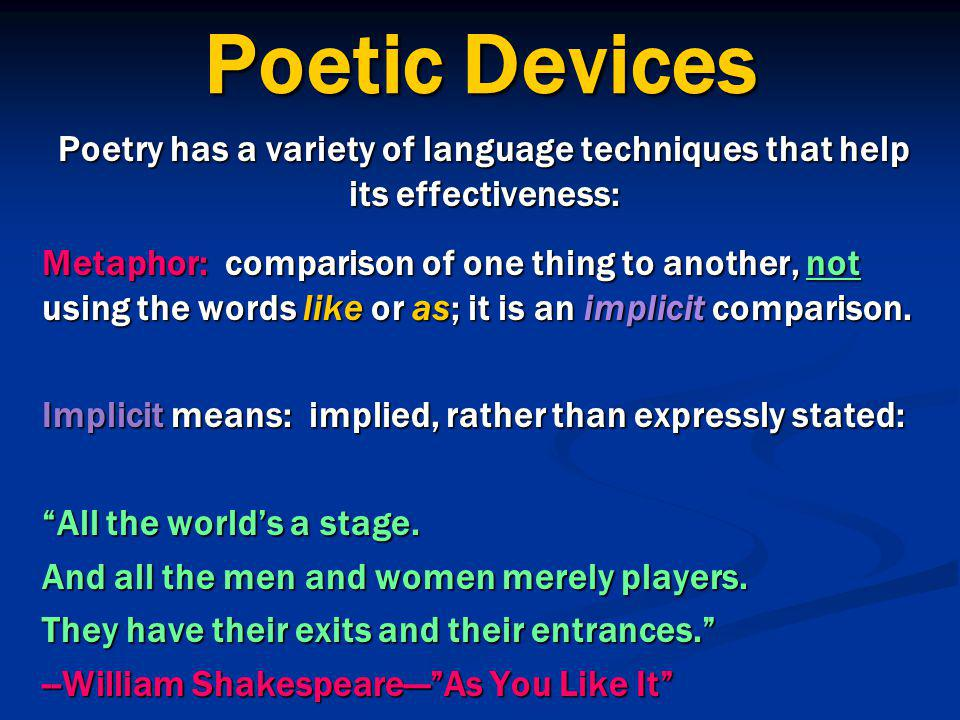 Poetic Devices Poetry has a variety of language techniques that help its effectiveness: Metaphor: comparison of one thing to another, not using the words like or as; it is an implicit comparison.